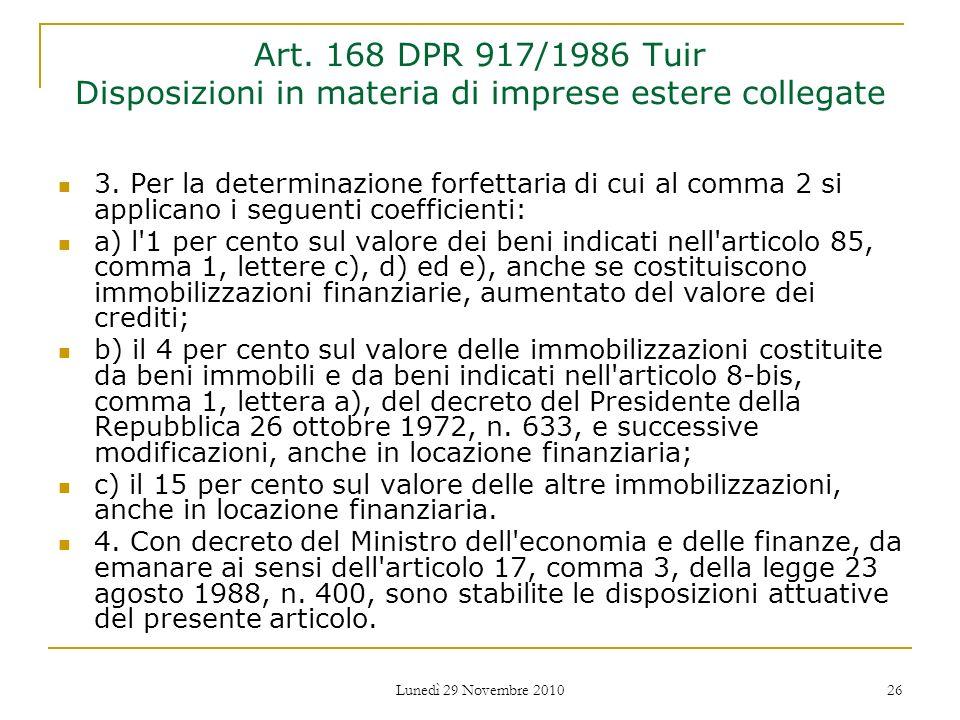 Lunedì 29 Novembre 2010 26 Art. 168 DPR 917/1986 Tuir Disposizioni in materia di imprese estere collegate 3. Per la determinazione forfettaria di cui