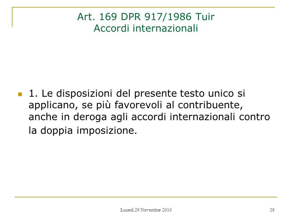 Lunedì 29 Novembre 2010 28 Art. 169 DPR 917/1986 Tuir Accordi internazionali 1. Le disposizioni del presente testo unico si applicano, se più favorevo