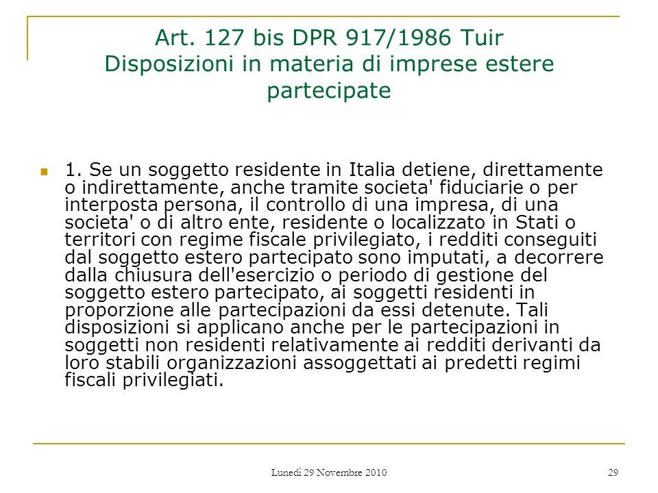 Lunedì 29 Novembre 2010 29 Art. 127 bis DPR 917/1986 Tuir Disposizioni in materia di imprese estere partecipate 1. Se un soggetto residente in Italia