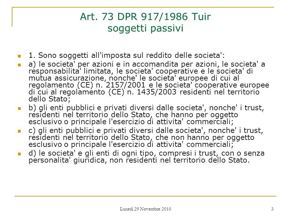 Lunedì 29 Novembre 2010 3 Art. 73 DPR 917/1986 Tuir soggetti passivi 1. Sono soggetti all'imposta sul reddito delle societa': a) le societa' per azion