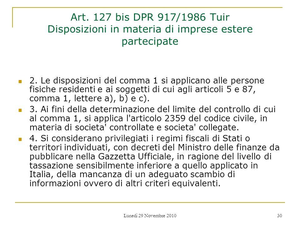 Lunedì 29 Novembre 2010 30 Art. 127 bis DPR 917/1986 Tuir Disposizioni in materia di imprese estere partecipate 2. Le disposizioni del comma 1 si appl