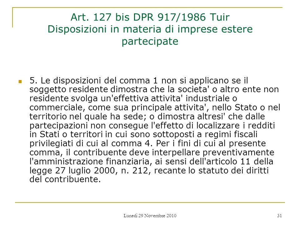Lunedì 29 Novembre 2010 31 Art. 127 bis DPR 917/1986 Tuir Disposizioni in materia di imprese estere partecipate 5. Le disposizioni del comma 1 non si