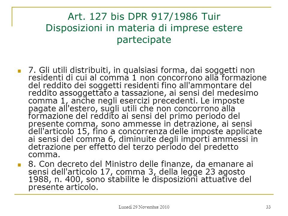 Lunedì 29 Novembre 2010 33 Art. 127 bis DPR 917/1986 Tuir Disposizioni in materia di imprese estere partecipate 7. Gli utili distribuiti, in qualsiasi