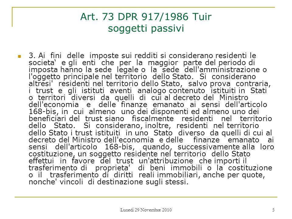 Lunedì 29 Novembre 2010 5 Art. 73 DPR 917/1986 Tuir soggetti passivi 3. Ai fini delle imposte sui redditi si considerano residenti le societa e gli en