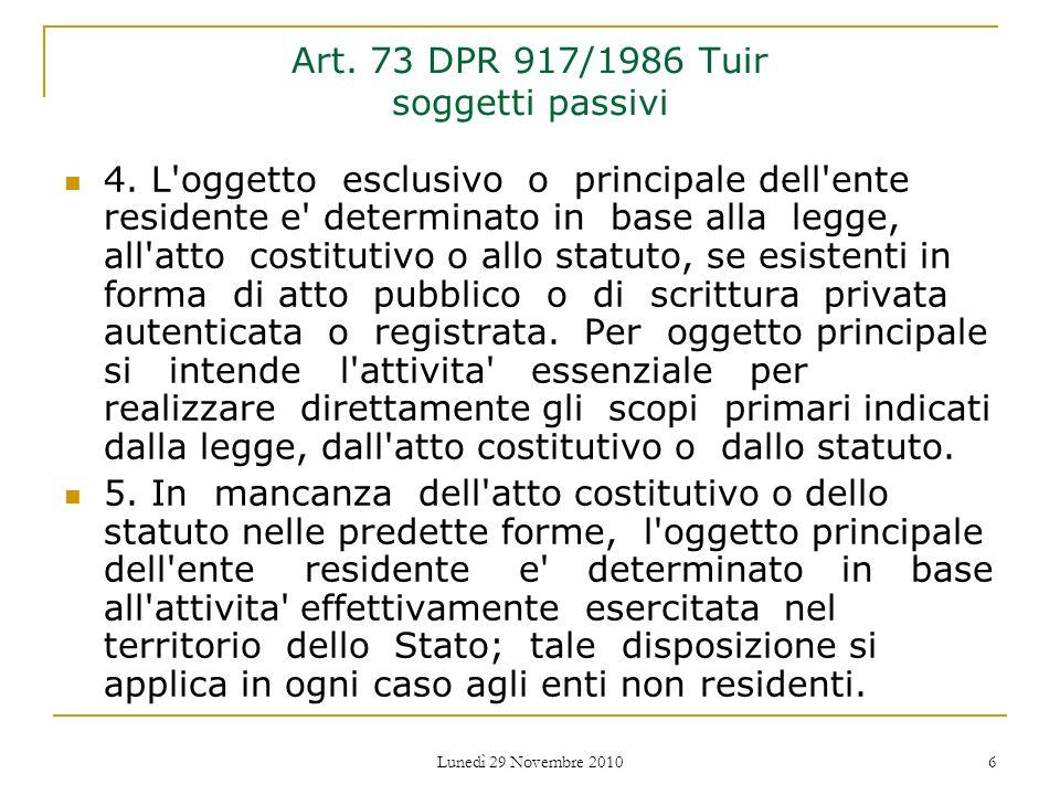 Lunedì 29 Novembre 2010 6 Art. 73 DPR 917/1986 Tuir soggetti passivi 4. L'oggetto esclusivo o principale dell'ente residente e' determinato in base al