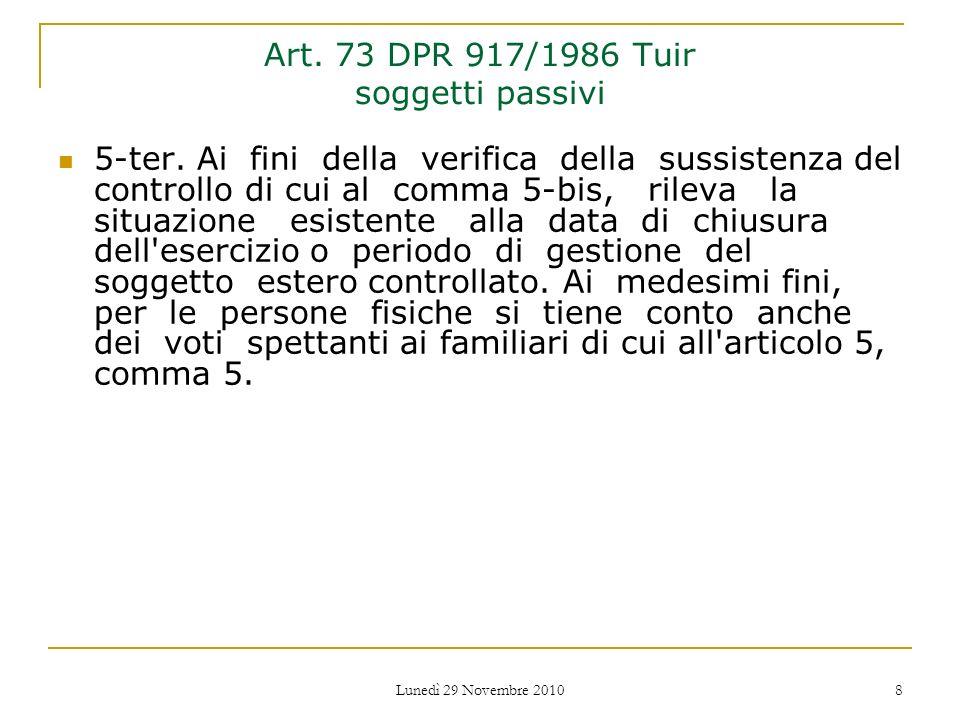 Lunedì 29 Novembre 2010 8 Art. 73 DPR 917/1986 Tuir soggetti passivi 5-ter. Ai fini della verifica della sussistenza del controllo di cui al comma 5-b