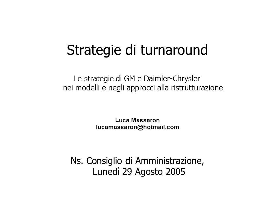 Strategie di turnaround Le strategie di GM e Daimler-Chrysler nei modelli e negli approcci alla ristrutturazione Ns. Consiglio di Amministrazione, Lun
