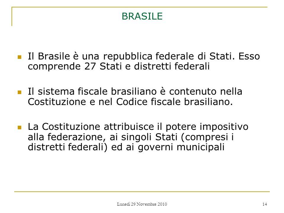Lunedì 29 Novembre 2010 14 BRASILE Il Brasile è una repubblica federale di Stati. Esso comprende 27 Stati e distretti federali Il sistema fiscale bras