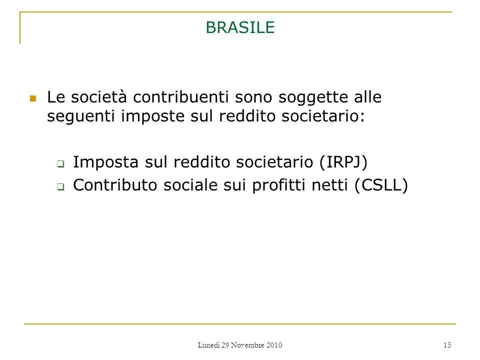 Lunedì 29 Novembre 2010 15 BRASILE Le società contribuenti sono soggette alle seguenti imposte sul reddito societario: Imposta sul reddito societario