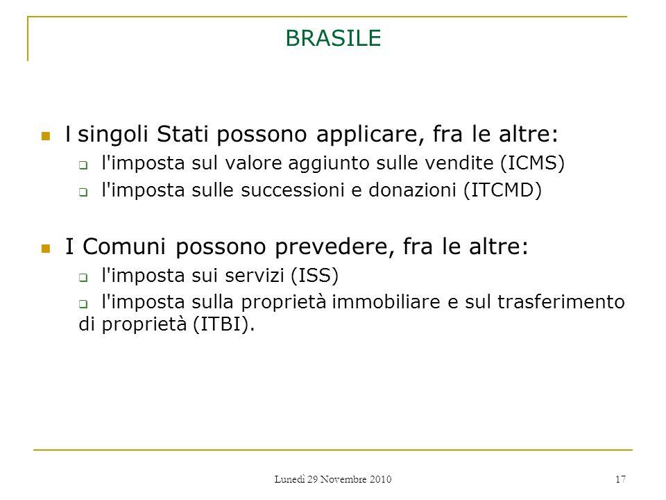 Lunedì 29 Novembre 2010 17 BRASILE I singoli Stati possono applicare, fra le altre: l'imposta sul valore aggiunto sulle vendite (ICMS) l'imposta sulle