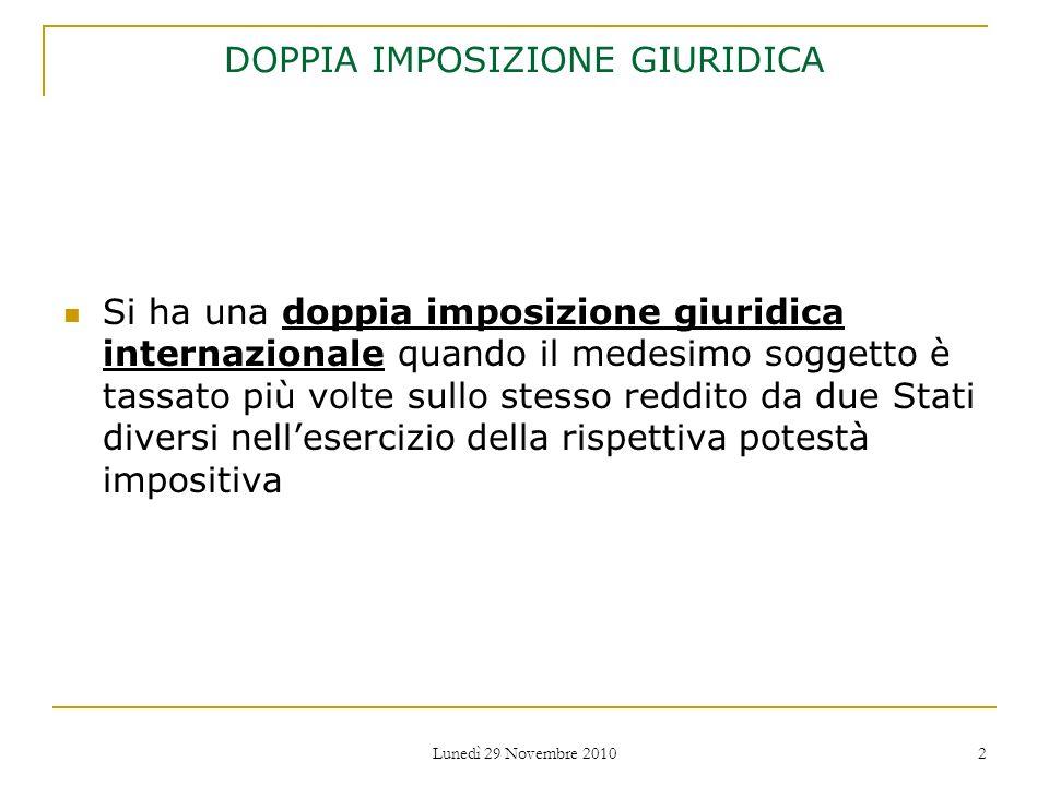 Lunedì 29 Novembre 2010 2 DOPPIA IMPOSIZIONE GIURIDICA Si ha una doppia imposizione giuridica internazionale quando il medesimo soggetto è tassato più