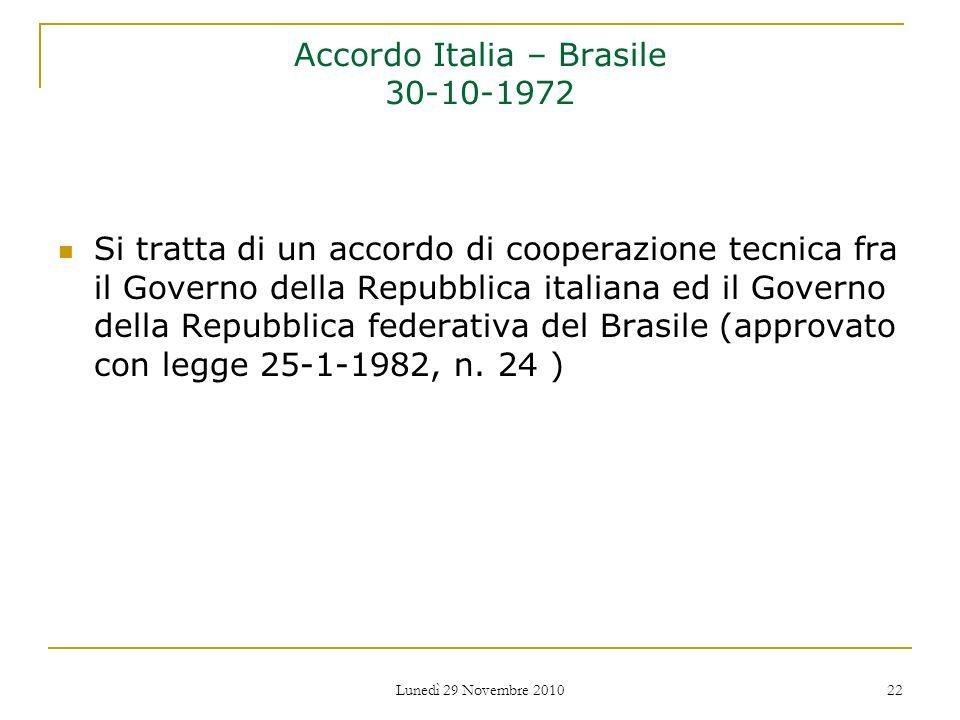 Lunedì 29 Novembre 2010 22 Accordo Italia – Brasile 30-10-1972 Si tratta di un accordo di cooperazione tecnica fra il Governo della Repubblica italian