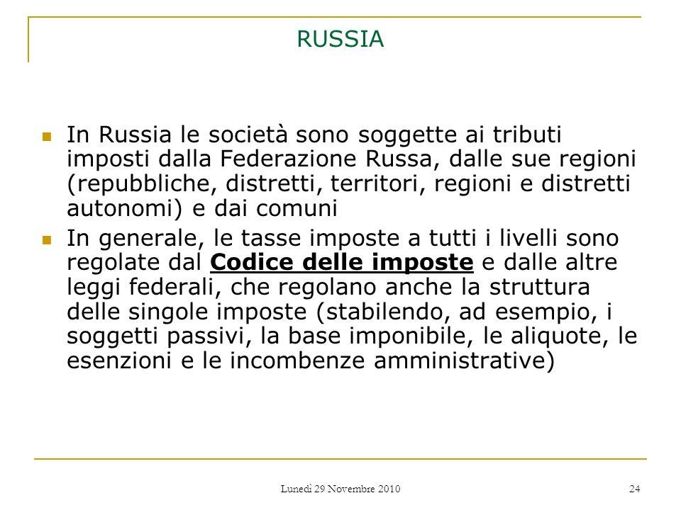 Lunedì 29 Novembre 2010 24 RUSSIA In Russia le società sono soggette ai tributi imposti dalla Federazione Russa, dalle sue regioni (repubbliche, distr