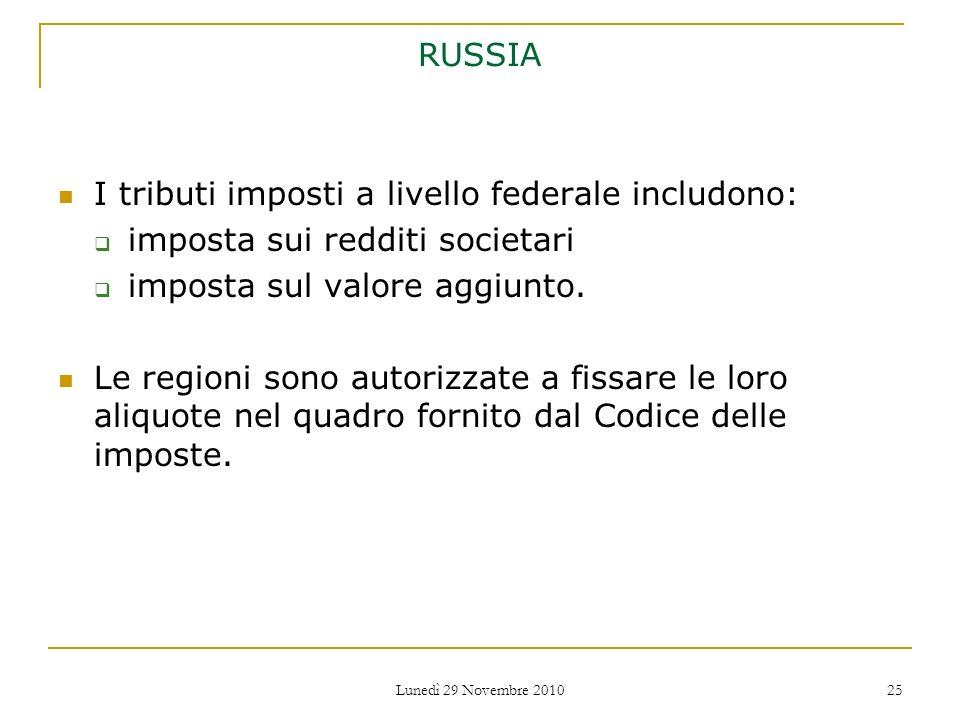 Lunedì 29 Novembre 2010 25 RUSSIA I tributi imposti a livello federale includono: imposta sui redditi societari imposta sul valore aggiunto. Le region
