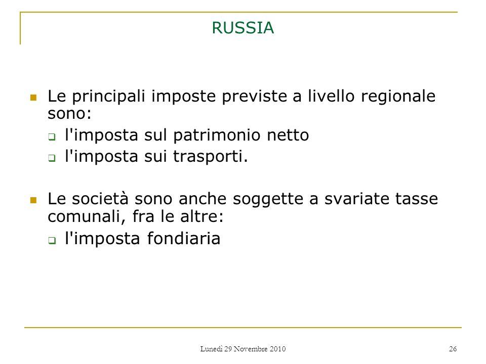 Lunedì 29 Novembre 2010 26 RUSSIA Le principali imposte previste a livello regionale sono: l'imposta sul patrimonio netto l'imposta sui trasporti. Le