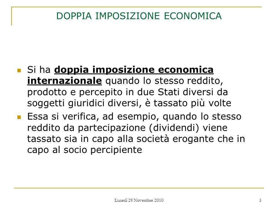 Lunedì 29 Novembre 2010 3 DOPPIA IMPOSIZIONE ECONOMICA Si ha doppia imposizione economica internazionale quando lo stesso reddito, prodotto e percepit