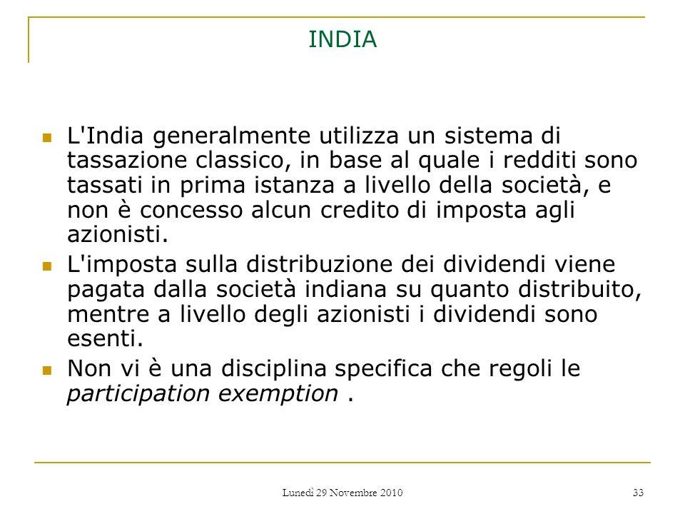 Lunedì 29 Novembre 2010 33 INDIA L'India generalmente utilizza un sistema di tassazione classico, in base al quale i redditi sono tassati in prima ist