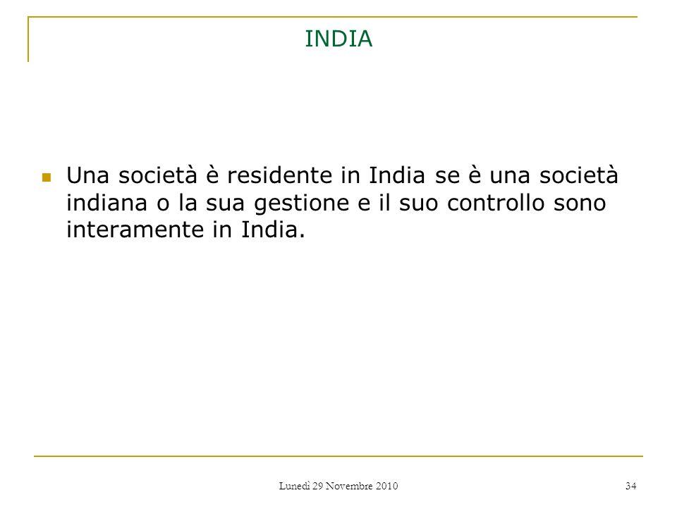 Lunedì 29 Novembre 2010 34 INDIA Una società è residente in India se è una società indiana o la sua gestione e il suo controllo sono interamente in In