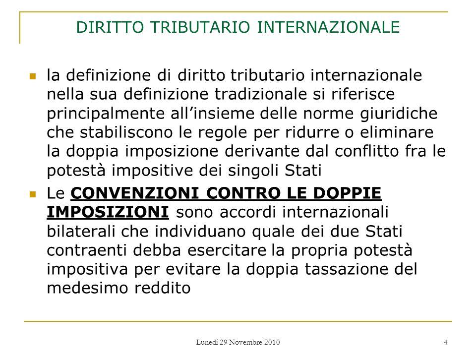 Lunedì 29 Novembre 2010 5 Per evitare la doppia imposizione (double taxation) del medesimo reddito in Stati diversi sono generalmente previste alcune misure correttive, fra le quali: Misure unilaterali Convenzioni bilaterali Convenzioni multilaterali