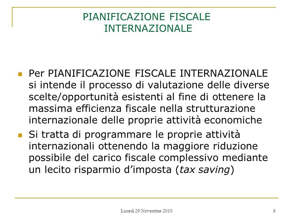 Lunedì 29 Novembre 2010 8 PIANIFICAZIONE FISCALE INTERNAZIONALE Per PIANIFICAZIONE FISCALE INTERNAZIONALE si intende il processo di valutazione delle