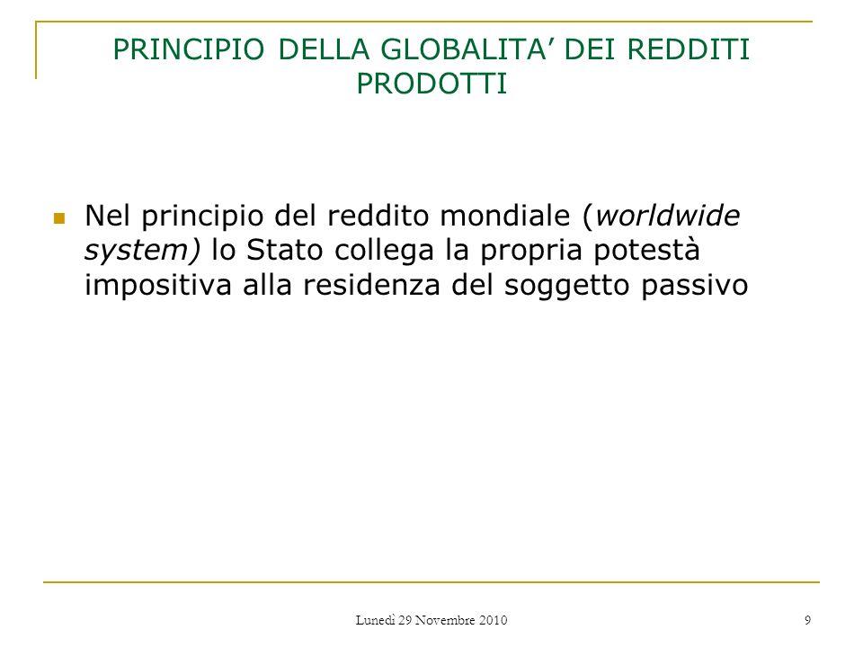 Lunedì 29 Novembre 2010 9 PRINCIPIO DELLA GLOBALITA DEI REDDITI PRODOTTI Nel principio del reddito mondiale (worldwide system) lo Stato collega la pro