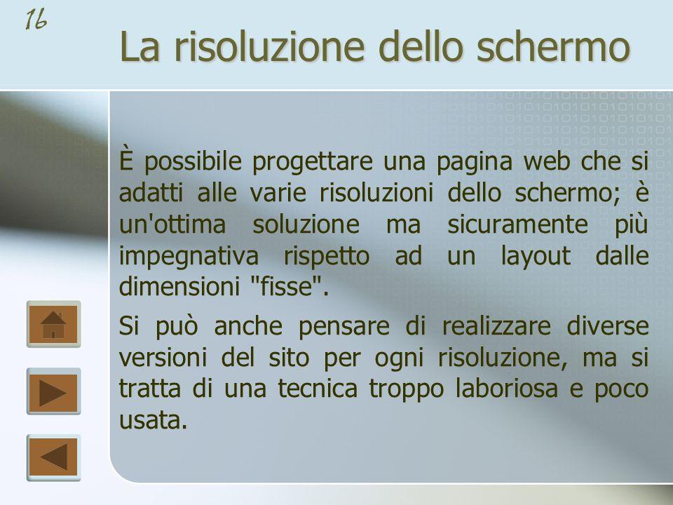 15 La risoluzione dello schermo La risoluzione dello schermo è un fattore su cui il progettista web non ha alcun controllo.
