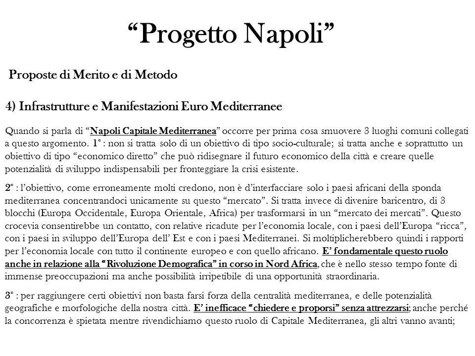Proposte di Merito e di Metodo 4) Infrastrutture e Manifestazioni Euro Mediterranee Progetto Napoli Quando si parla di Napoli Capitale Mediterranea occorre per prima cosa smuovere 3 luoghi comuni collegati a questo argomento.
