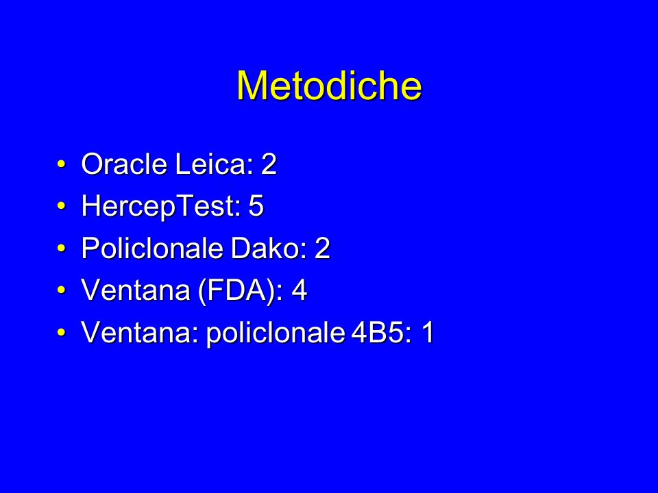 Metodiche Oracle Leica: 2Oracle Leica: 2 HercepTest: 5HercepTest: 5 Policlonale Dako: 2Policlonale Dako: 2 Ventana (FDA): 4Ventana (FDA): 4 Ventana: p