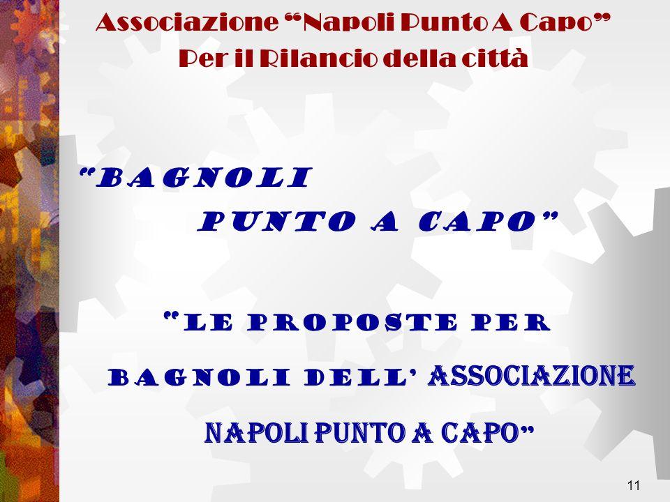 11 Associazione Napoli Punto A Capo Per il Rilancio della città LE PROPOSTE PER BAGNOLI DELL ASSOCIAZIONE NAPOLI PUNTO A CAPO BAGNOLI PUNTO A CAPO