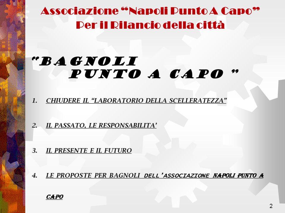 2 Associazione Napoli Punto A Capo Per il Rilancio della città BAGNOLI PUNTO A CAPO 1.CHIUDERE IL LABORATORIO DELLA SCELLERATEZZA 2.IL PASSATO, LE RESPONSABILITA 3.IL PRESENTE E IL FUTURO 4.LE PROPOSTE PER BAGNOLI DELLASSOCIAZIONE NAPOLI PUNTO A CAPO