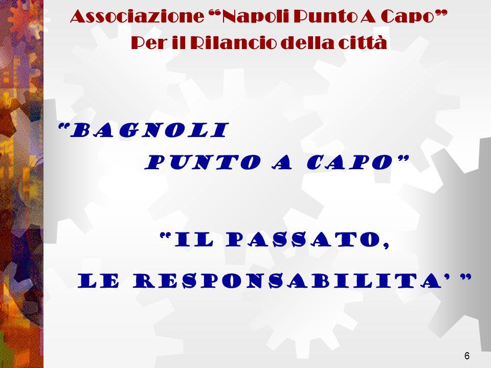 6 BAGNOLI PUNTO A CAPO Associazione Napoli Punto A Capo Per il Rilancio della città IL PASSATO, LE RESPONSABILITA