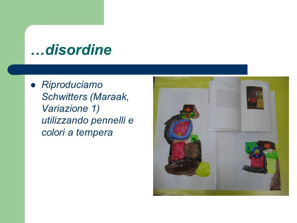 …disordine Riproduciamo Schwitters (Maraak, Variazione 1) utilizzando pennelli e colori a tempera