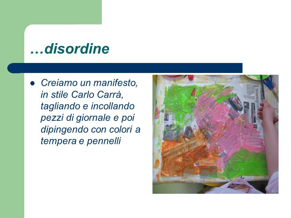 …disordine Creiamo un manifesto, in stile Carlo Carrà, tagliando e incollando pezzi di giornale e poi dipingendo con colori a tempera e pennelli