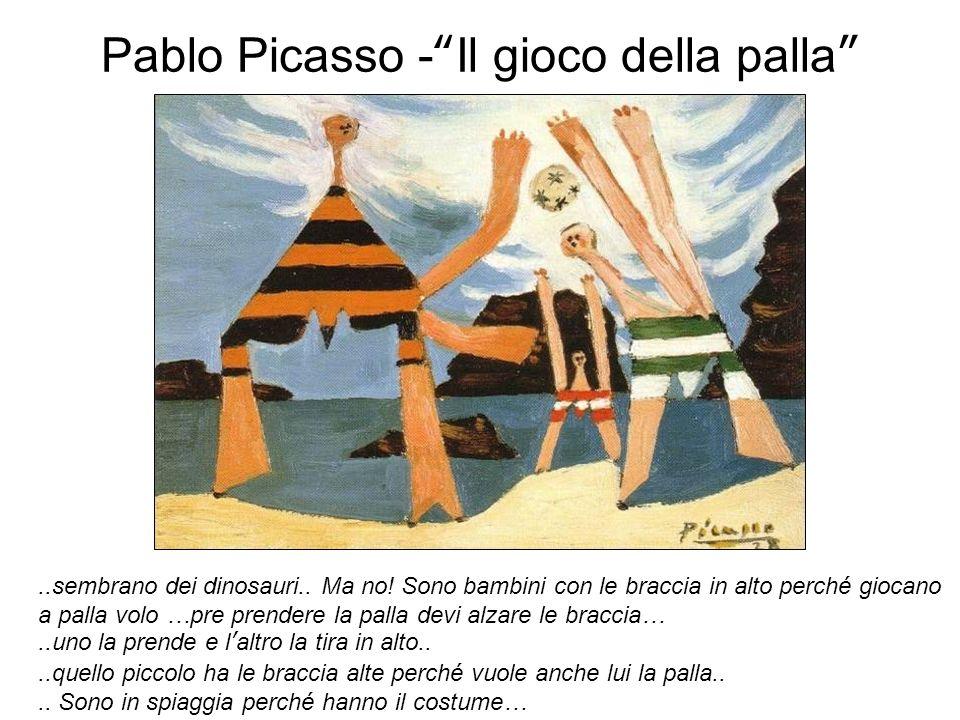 Pablo Picasso -Il gioco della palla..sembrano dei dinosauri.. Ma no! Sono bambini con le braccia in alto perché giocano a palla volo …pre prendere la