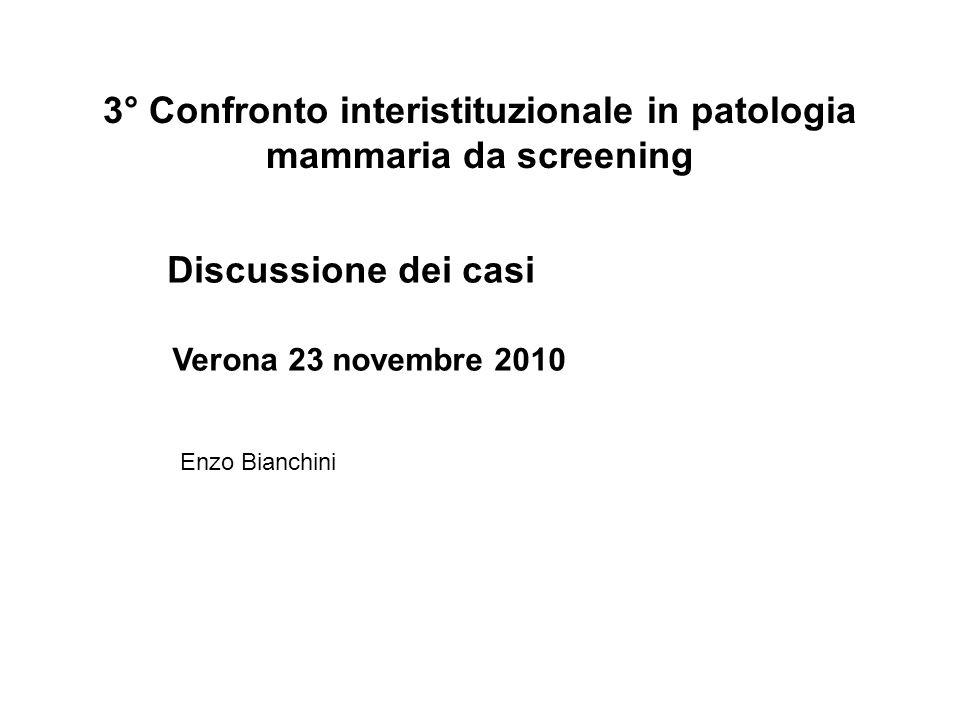 3° Confronto interistituzionale in patologia mammaria da screening Discussione dei casi Verona 23 novembre 2010 Enzo Bianchini