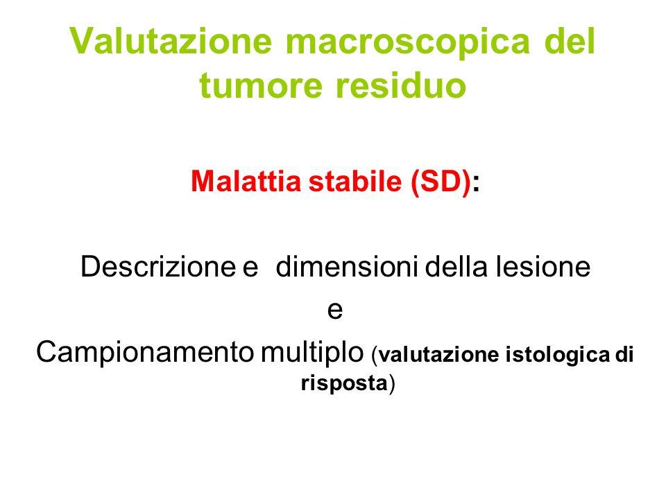 Valutazione macroscopica del tumore residuo Malattia stabile (SD): Descrizione e dimensioni della lesione e Campionamento multiplo (valutazione istologica di risposta)