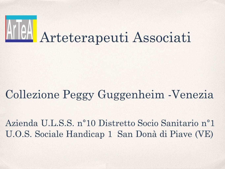 Collezione Peggy Guggenheim -Venezia Azienda U.L.S.S. n°10 Distretto Socio Sanitario n°1 U.O.S. Sociale Handicap 1 San Donà di Piave (VE) Arteterapeut