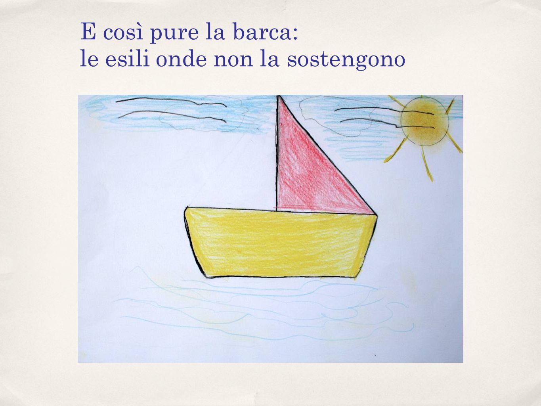 E così pure la barca: le esili onde non la sostengono