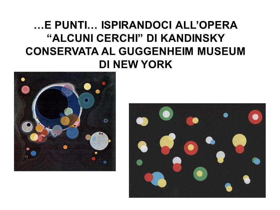 …E PUNTI… ISPIRANDOCI ALLOPERA ALCUNI CERCHI DI KANDINSKY CONSERVATA AL GUGGENHEIM MUSEUM DI NEW YORK