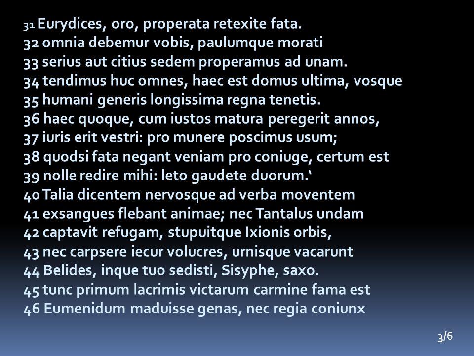 31 Eurydices, oro, properata retexite fata. 32 omnia debemur vobis, paulumque morati 33 serius aut citius sedem properamus ad unam. 34 tendimus huc om