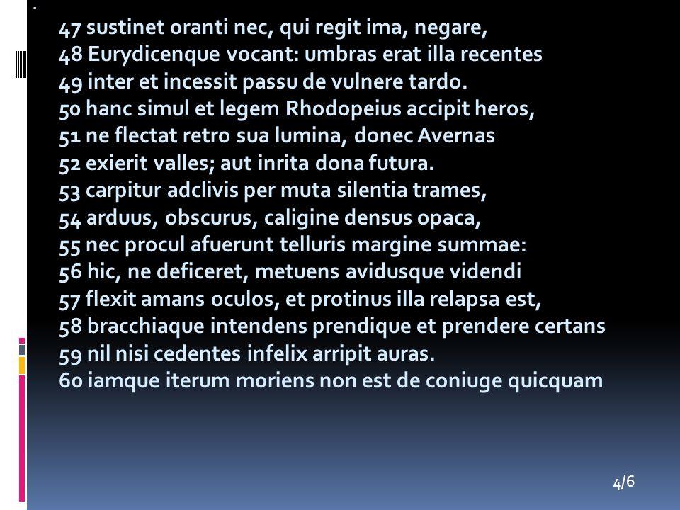 47 sustinet oranti nec, qui regit ima, negare, 48 Eurydicenque vocant: umbras erat illa recentes 49 inter et incessit passu de vulnere tardo. 50 hanc