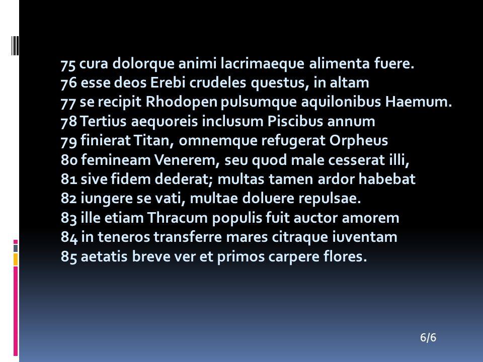 75 cura dolorque animi lacrimaeque alimenta fuere. 76 esse deos Erebi crudeles questus, in altam 77 se recipit Rhodopen pulsumque aquilonibus Haemum.