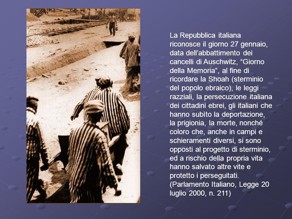 La Repubblica italiana riconosce il giorno 27 gennaio, data dellabbattimento dei cancelli di Auschwitz, Giorno della Memoria, al fine di ricordare la