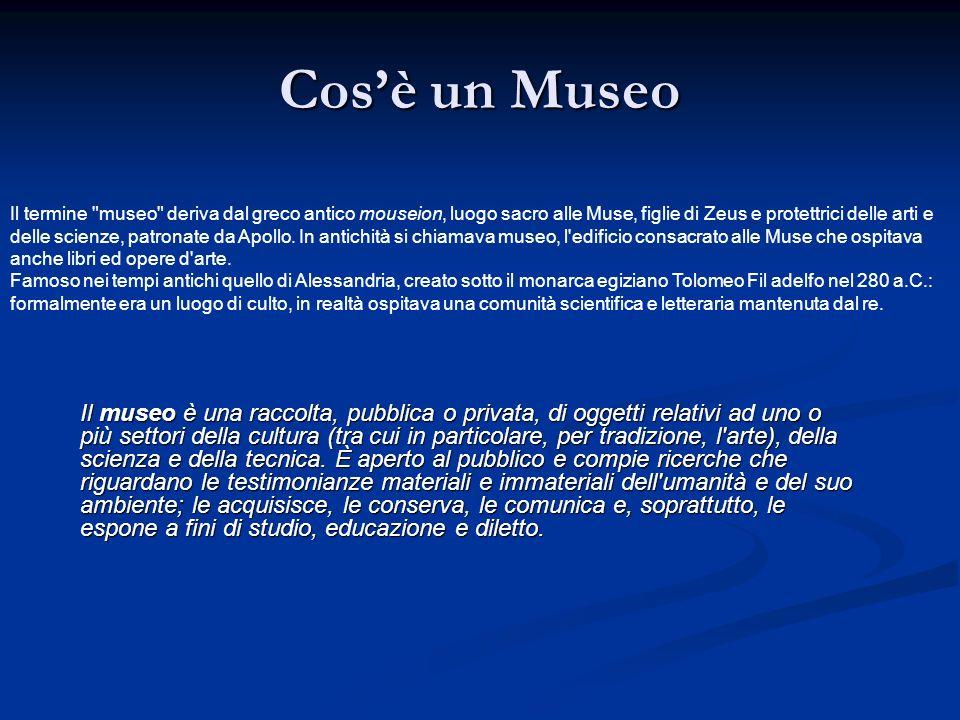 Cosè un Museo Il museo è una raccolta, pubblica o privata, di oggetti relativi ad uno o più settori della cultura (tra cui in particolare, per tradizi