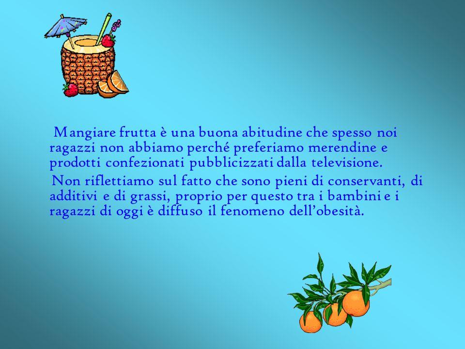 Mangiare frutta è una buona abitudine che spesso noi ragazzi non abbiamo perché preferiamo merendine e prodotti confezionati pubblicizzati dalla televisione.