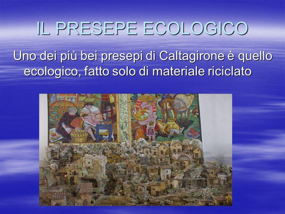 IL PRESEPE ECOLOGICO Uno dei più bei presepi di Caltagirone è quello ecologico, fatto solo di materiale riciclato
