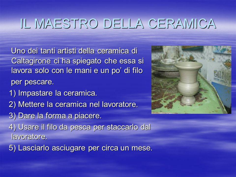 IL MAESTRO DELLA CERAMICA Uno dei tanti artisti della ceramica di Caltagirone ci ha spiegato che essa si lavora solo con le mani e un po di filo Uno d
