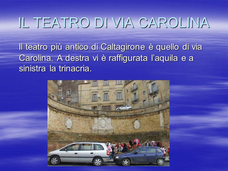IL TEATRO DI VIA CAROLINA Il teatro più antico di Caltagirone è quello di via Carolina. A destra vi è raffigurata laquila e a sinistra la trinacria. I