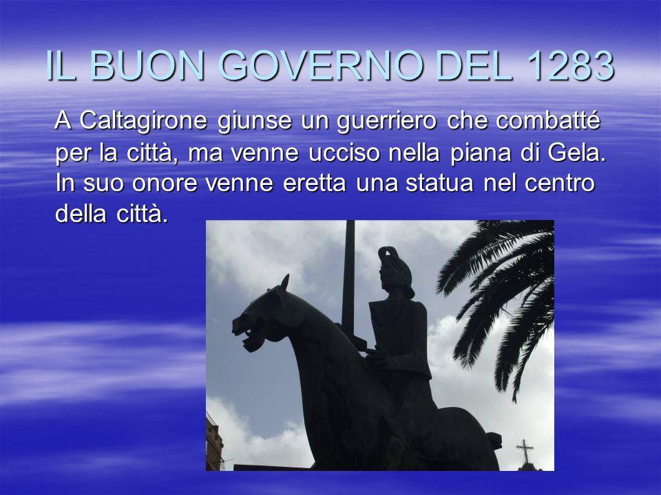 IL BUON GOVERNO DEL 1283 A Caltagirone giunse un guerriero che combatté per la città, ma venne ucciso nella piana di Gela. In suo onore venne eretta u