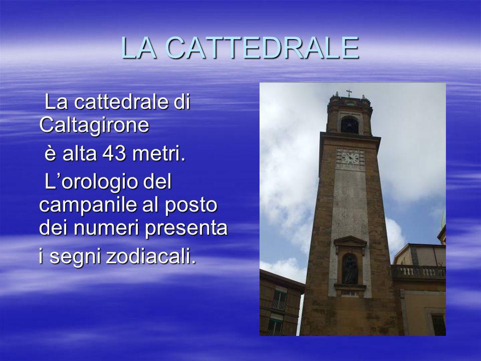 LA CATTEDRALE La cattedrale di Caltagirone La cattedrale di Caltagirone è alta 43 metri. è alta 43 metri. Lorologio del campanile al posto dei numeri